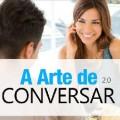 Arte de Conversar 2.0 - Conquiste aquela gata que você tanto deseja